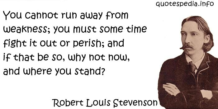 Robert Louis Stevenson - You cannot run away from weakness; you must some time fight it out or perish; and if that be so, why not now, and where you stand?