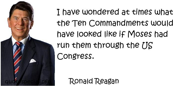 Ronald Reagan - I have wondered at times what the Ten Commandments would have looked like if Moses had run them through the US Congress.