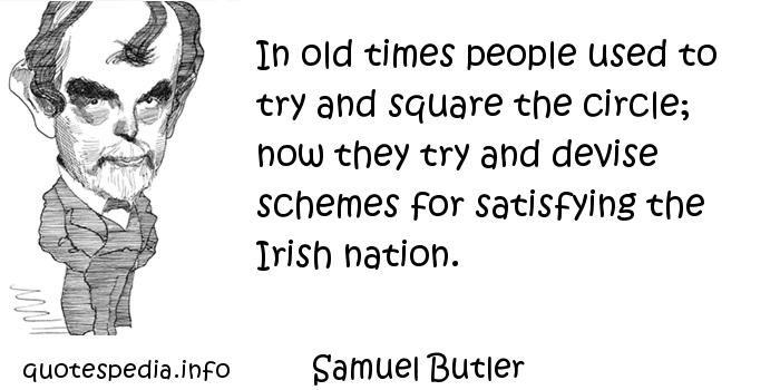 Samuel Butler - In old times people used to try and square the circle; now they try and devise schemes for satisfying the Irish nation.