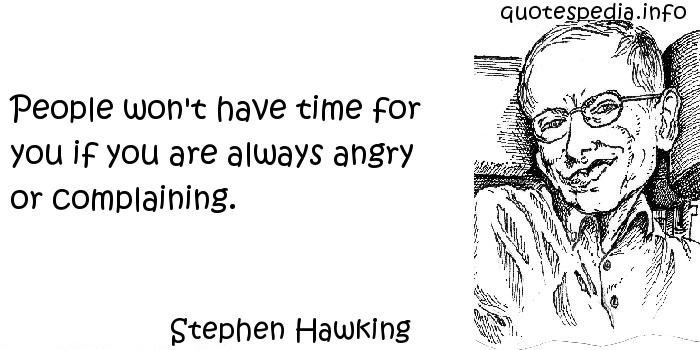 Stephen Hawking - People won't have time for you if you are always angry or complaining.