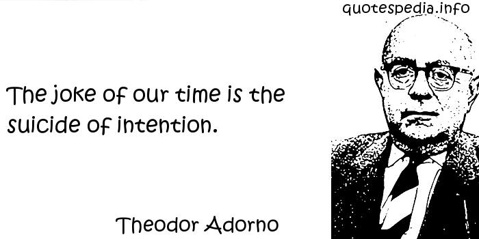Theodor Adorno - The joke of our time is the suicide of intention.