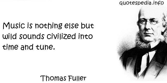 Thomas Fuller - Music is nothing else but wild sounds civilized into time and tune.