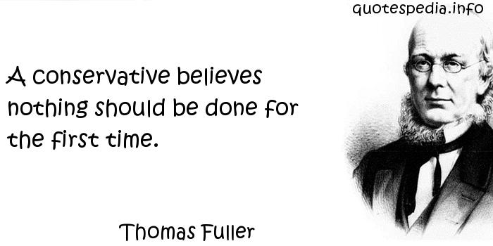 Thomas Fuller - A conservative believes nothing should be done for the first time.