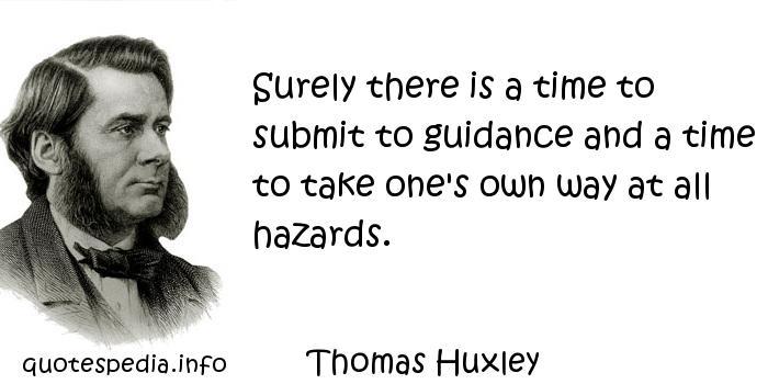 Thomas Huxley - Surely there is a time to submit to guidance and a time to take one's own way at all hazards.