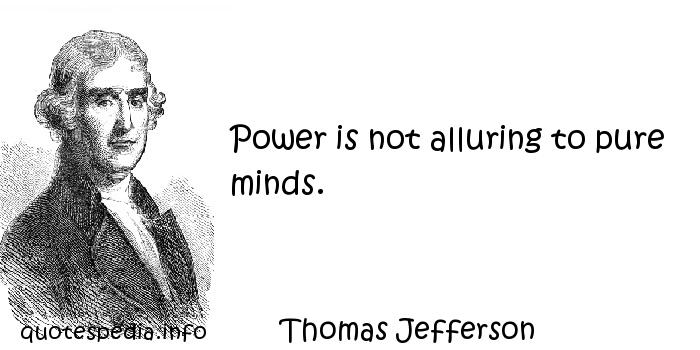 Thomas Jefferson - Power is not alluring to pure minds.