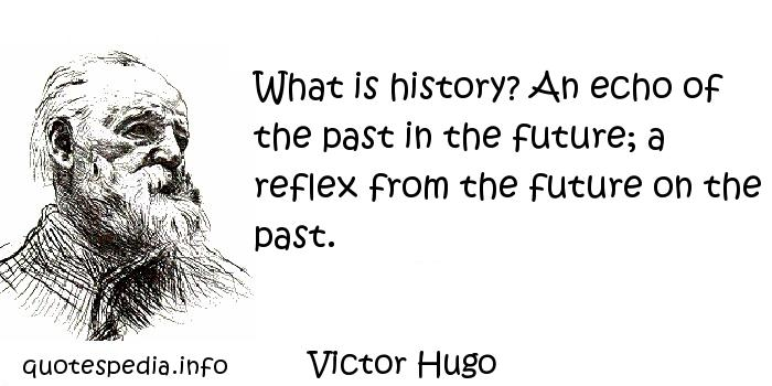 Victor Hugo - What is history? An echo of the past in the future; a reflex from the future on the past.
