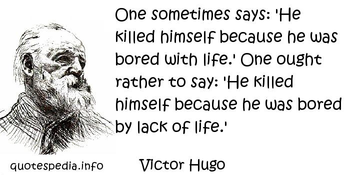 Victor Hugo - One sometimes says: 'He killed himself because he was bored with life.' One ought rather to say: 'He killed himself because he was bored by lack of life.'