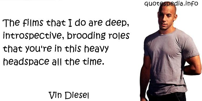 Vin Diesel - The films that I do are deep, introspective, brooding roles that you're in this heavy headspace all the time.