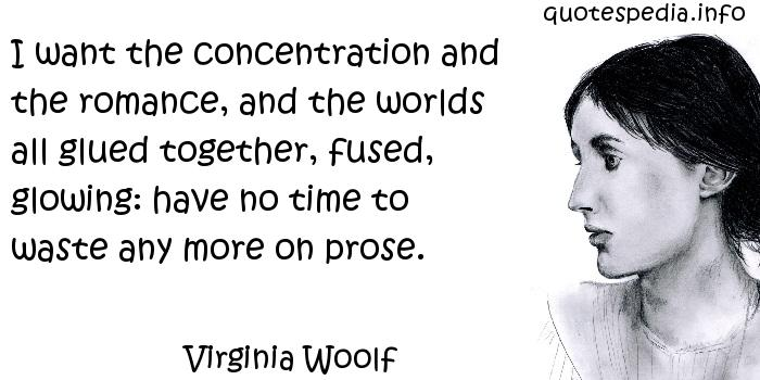 Virginia Woolf - I want the concentration and the romance, and the worlds all glued together, fused, glowing: have no time to waste any more on prose.