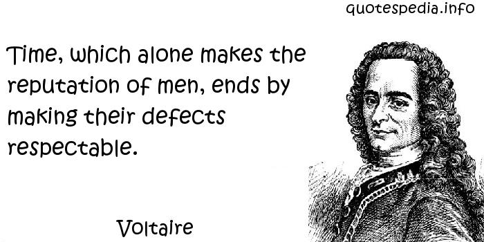 Voltaire - Time, which alone makes the reputation of men, ends by making their defects respectable.