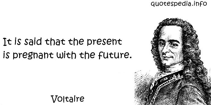 Voltaire - It is said that the present is pregnant with the future.