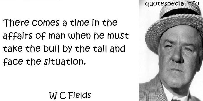 W C Fields - There comes a time in the affairs of man when he must take the bull by the tail and face the situation.