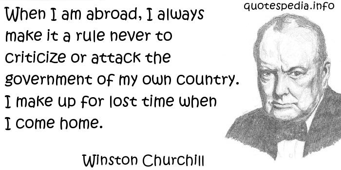 Winston Churchill - When I am abroad, I always make it a rule never to criticize or attack the government of my own country. I make up for lost time when I come home.
