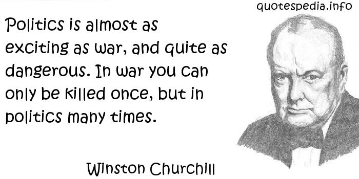 Winston Churchill - Politics is almost as exciting as war, and quite as dangerous. In war you can only be killed once, but in politics many times.