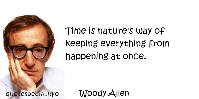 Woody Allen - Time is nature's way of keeping everything from happening at once.