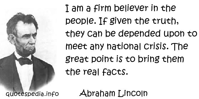 Abraham Lincoln - I am a firm believer in the people. If given the truth, they can be depended upon to meet any national crisis. The great point is to bring them the real facts.