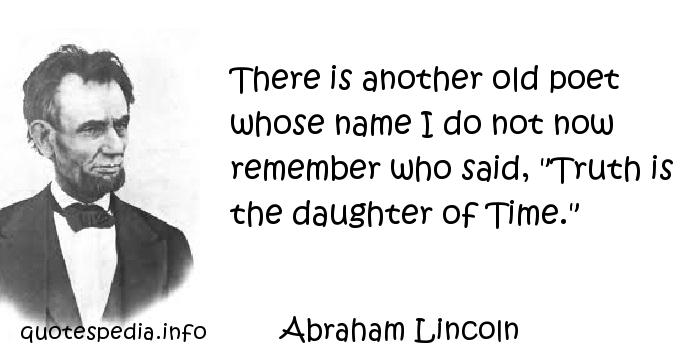 Abraham Lincoln - There is another old poet whose name I do not now remember who said,