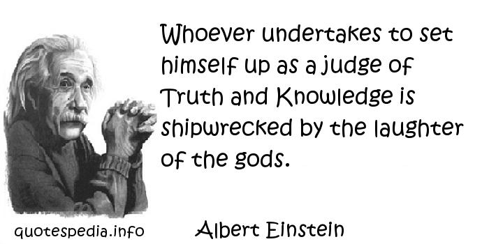 Albert Einstein - Whoever undertakes to set himself up as a judge of Truth and Knowledge is shipwrecked by the laughter of the gods.