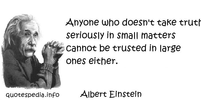 Albert Einstein - Anyone who doesn't take truth seriously in small matters cannot be trusted in large ones either.