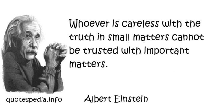 Albert Einstein - Whoever is careless with the truth in small matters cannot be trusted with important matters.