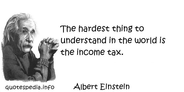 Albert Einstein - The hardest thing to understand in the world is the income tax.