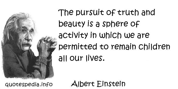 Albert Einstein - The pursuit of truth and beauty is a sphere of activity in which we are permitted to remain children all our lives.