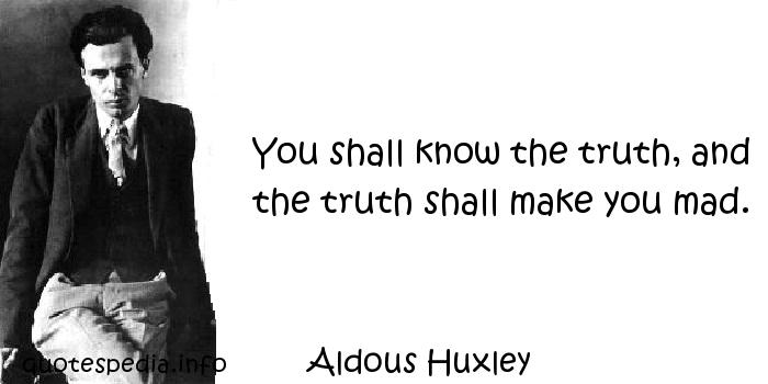 Aldous Huxley - You shall know the truth, and the truth shall make you mad.