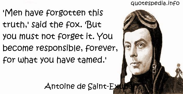 Antoine de Saint-Exupery - 'Men have forgotten this truth,' said the fox. 'But you must not forget it. You become responsible, forever, for what you have tamed.'