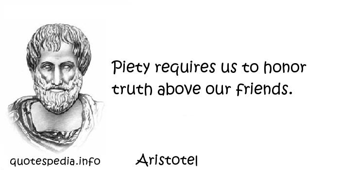 Aristotel - Piety requires us to honor truth above our friends.