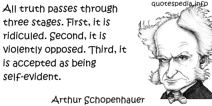 Arthur Schopenhauer - All truth passes through three stages. First, it is ridiculed. Second, it is violently opposed. Third, it is accepted as being self-evident.