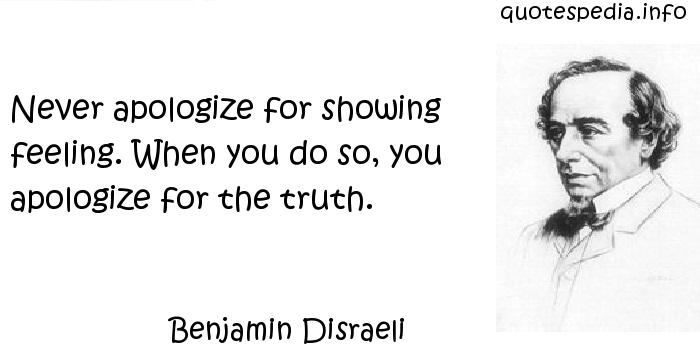 Benjamin Disraeli - Never apologize for showing feeling. When you do so, you apologize for the truth.
