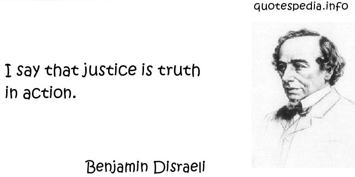 Benjamin Disraeli - I say that justice is truth in action.