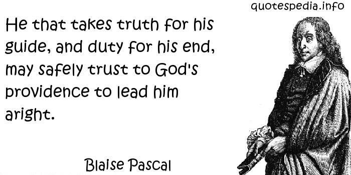 Blaise Pascal - He that takes truth for his guide, and duty for his end, may safely trust to God's providence to lead him aright.