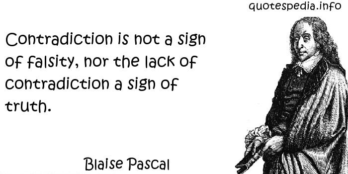Blaise Pascal - Contradiction is not a sign of falsity, nor the lack of contradiction a sign of truth.