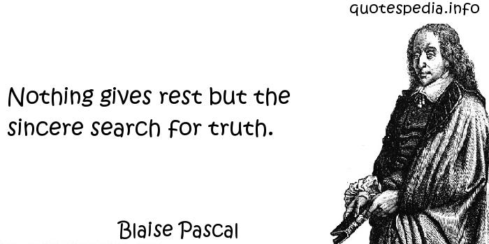 Blaise Pascal - Nothing gives rest but the sincere search for truth.
