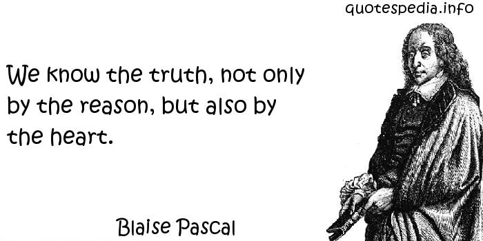 Blaise Pascal - We know the truth, not only by the reason, but also by the heart.