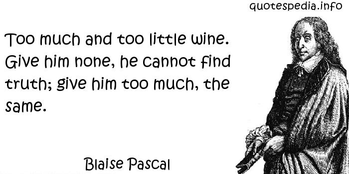 Blaise Pascal - Too much and too little wine. Give him none, he cannot find truth; give him too much, the same.