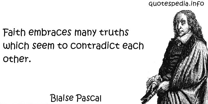 Blaise Pascal - Faith embraces many truths which seem to contradict each other.