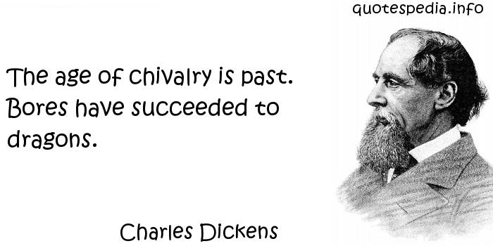 Charles Dickens - The age of chivalry is past. Bores have succeeded to dragons.