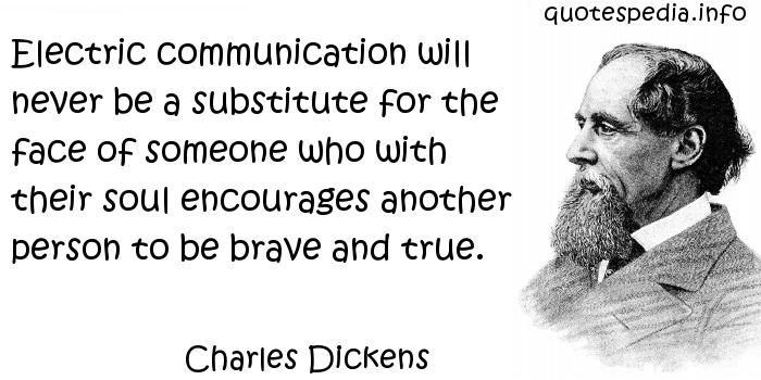 Charles Dickens - Electric communication will never be a substitute for the face of someone who with their soul encourages another person to be brave and true.