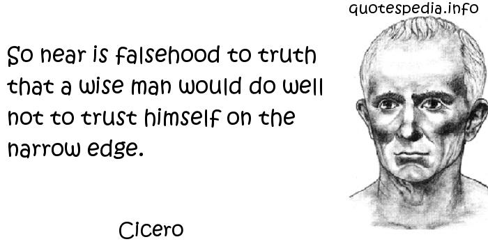 Cicero - So near is falsehood to truth that a wise man would do well not to trust himself on the narrow edge.