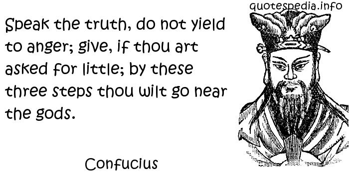 Confucius - Speak the truth, do not yield to anger; give, if thou art asked for little; by these three steps thou wilt go near the gods.