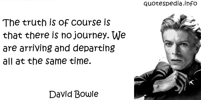 David Bowie - The truth is of course is that there is no journey. We are arriving and departing all at the same time.
