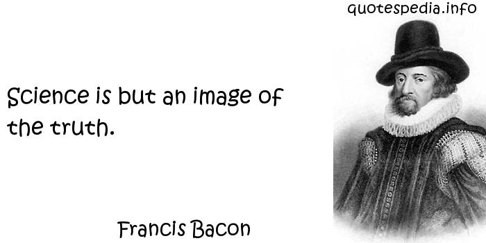 Francis Bacon - Science is but an image of the truth.