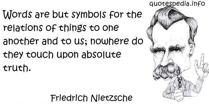 Friedrich Nietzsche - Words are but symbols for the relations of things to one another and to us; nowhere do they touch upon absolute truth.