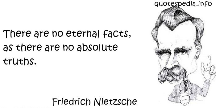 Friedrich Nietzsche - There are no eternal facts, as there are no absolute truths.