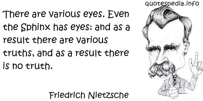 Friedrich Nietzsche - There are various eyes. Even the Sphinx has eyes: and as a result there are various truths, and as a result there is no truth.