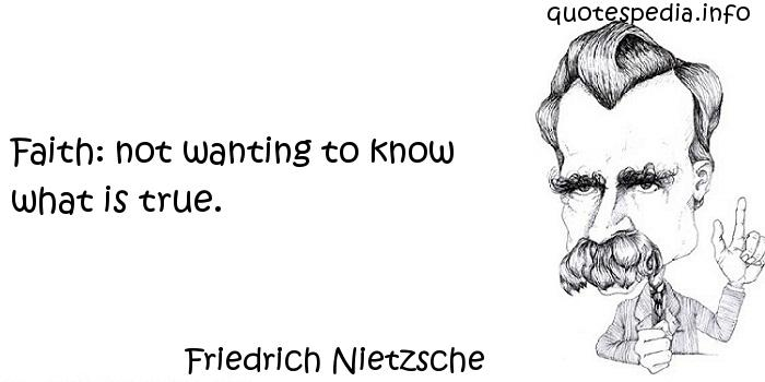 Friedrich Nietzsche - Faith: not wanting to know what is true.