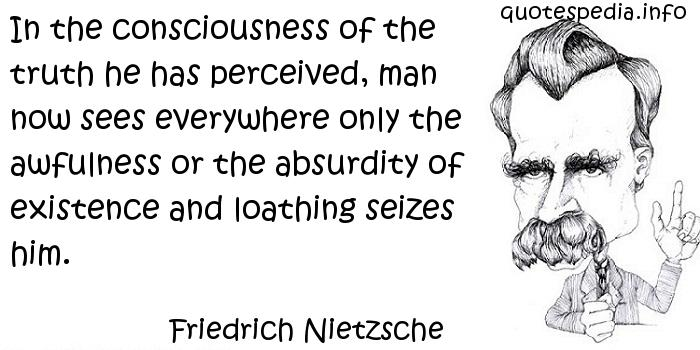Friedrich Nietzsche - In the consciousness of the truth he has perceived, man now sees everywhere only the awfulness or the absurdity of existence and loathing seizes him.