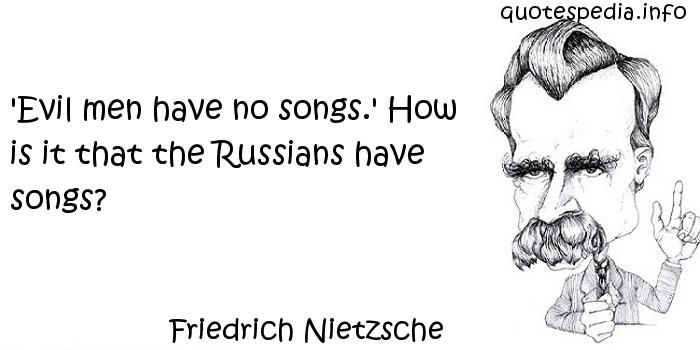 Friedrich Nietzsche - 'Evil men have no songs.' How is it that the Russians have songs?